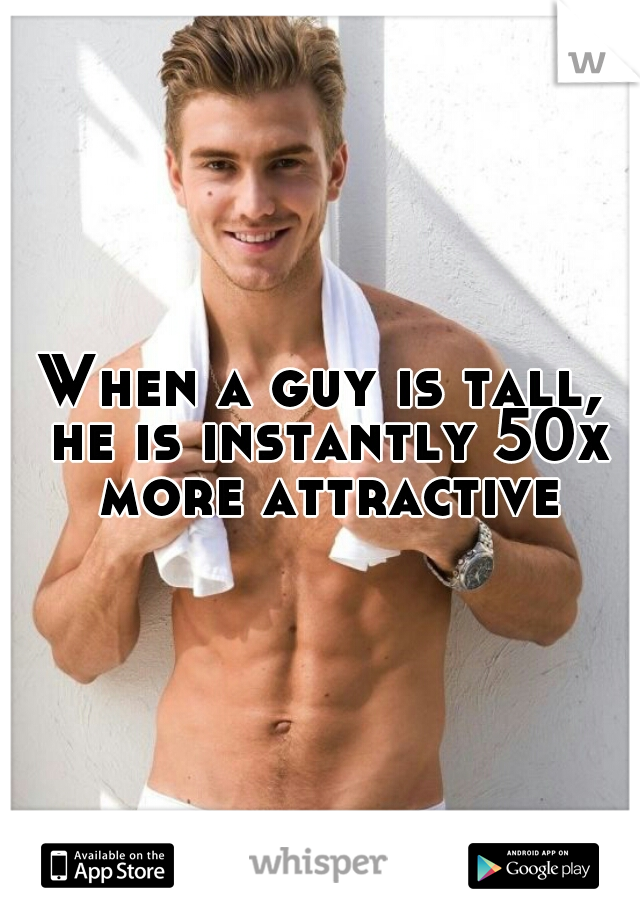 When a guy is tall, he is instantly 50x more attractive