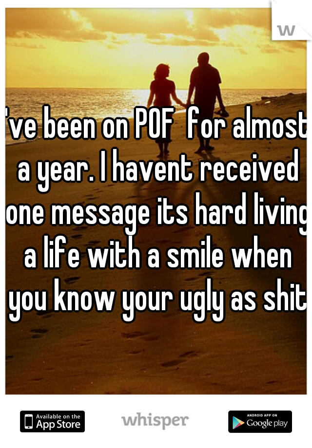 I've been on POF  for almost a year. I havent received one message its hard living a life with a smile when you know your ugly as shit
