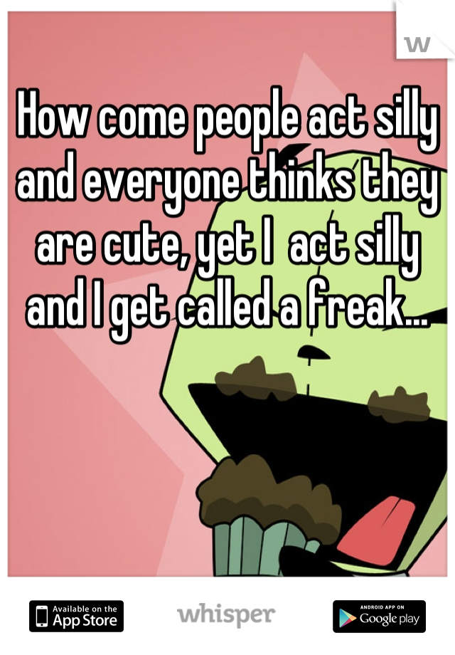 How come people act silly and everyone thinks they are cute, yet I  act silly and I get called a freak...