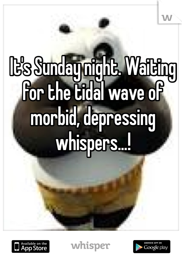 It's Sunday night. Waiting for the tidal wave of morbid, depressing whispers...!
