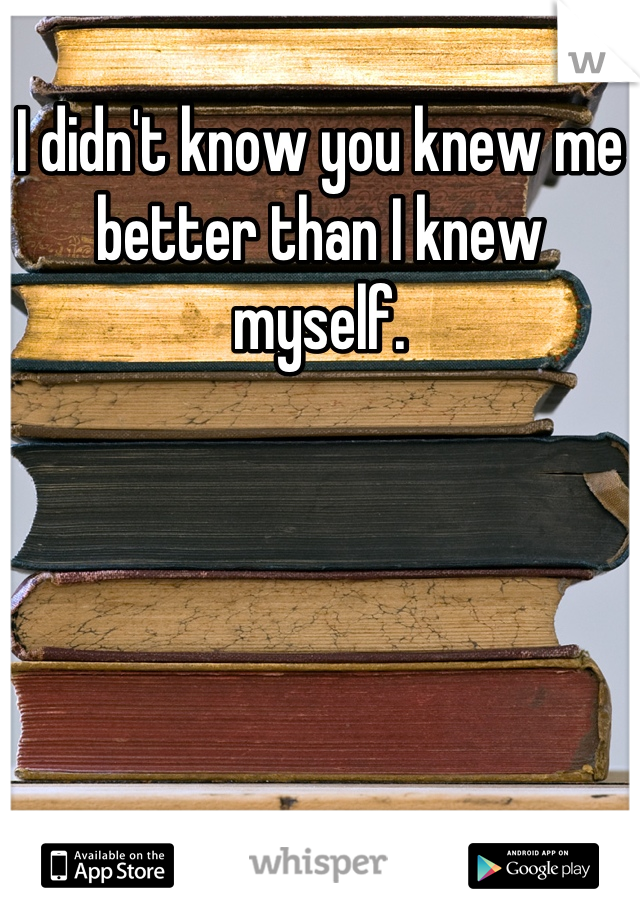 I didn't know you knew me better than I knew myself.
