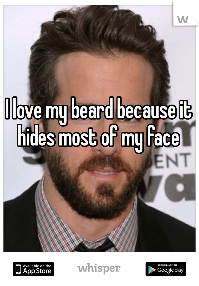 I love my beard because it hides most of my face