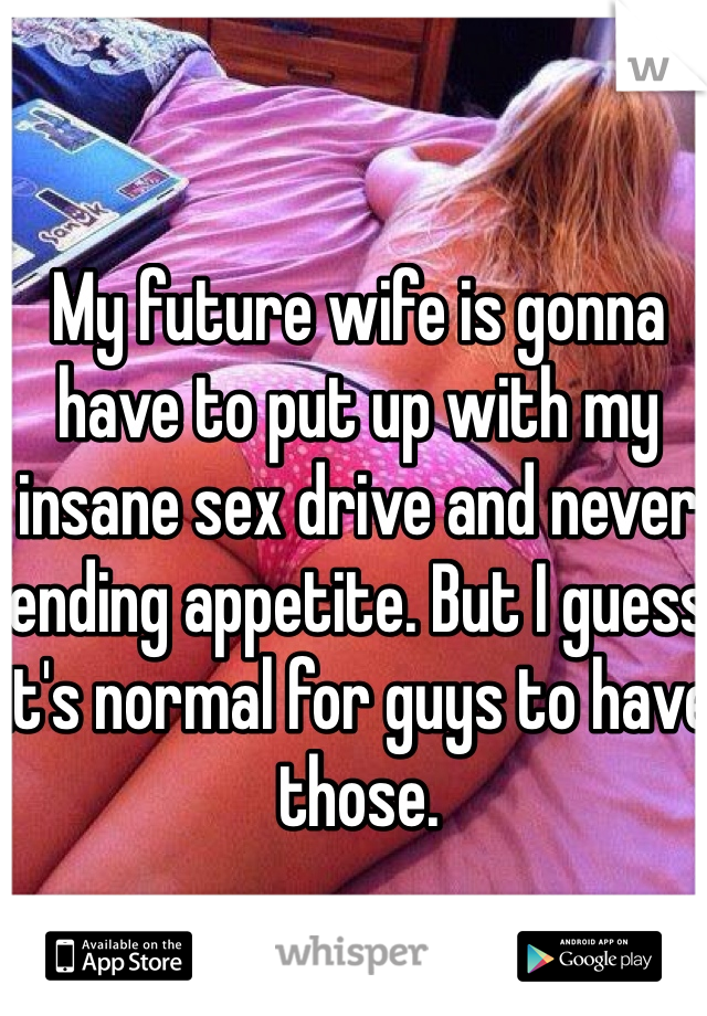 My future wife is gonna have to put up with my insane sex drive and never ending appetite. But I guess it's normal for guys to have those.