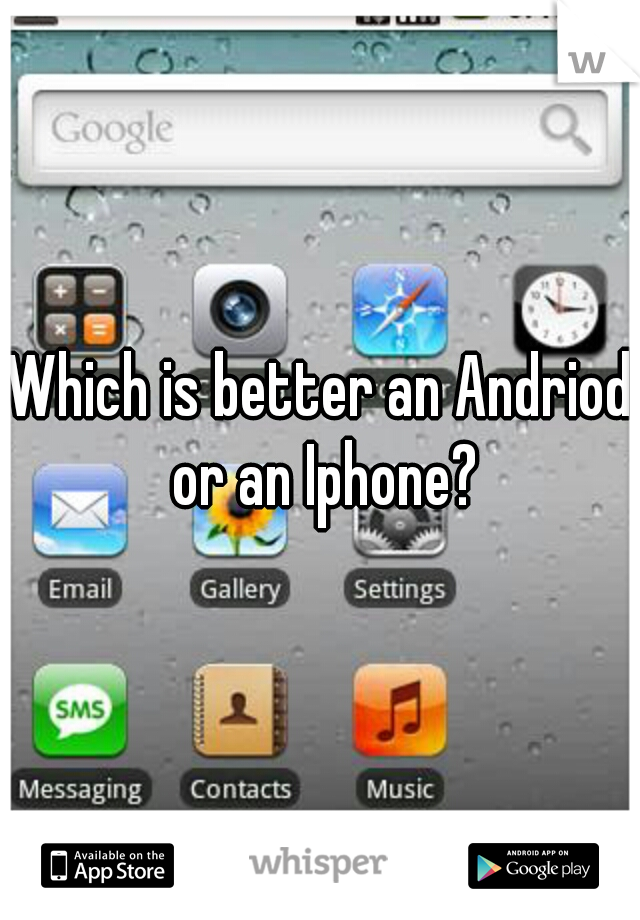 Which is better an Andriod or an Iphone?