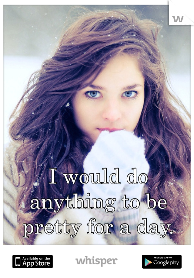 I would do anything to be pretty for a day.