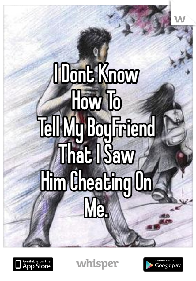 I Dont Know  How To Tell My BoyFriend That I Saw Him Cheating On Me.