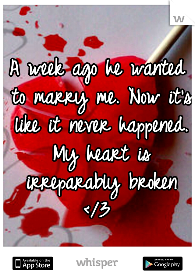 A week ago he wanted to marry me. Now it's like it never happened. My heart is irreparably broken </3