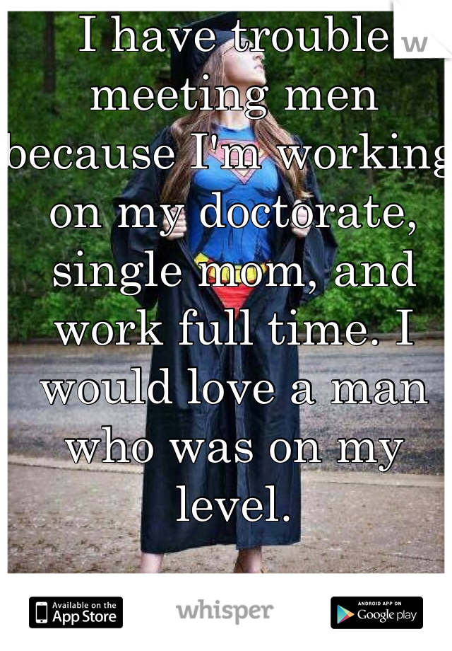 I have trouble meeting men because I'm working on my doctorate, single mom, and work full time. I would love a man who was on my level.