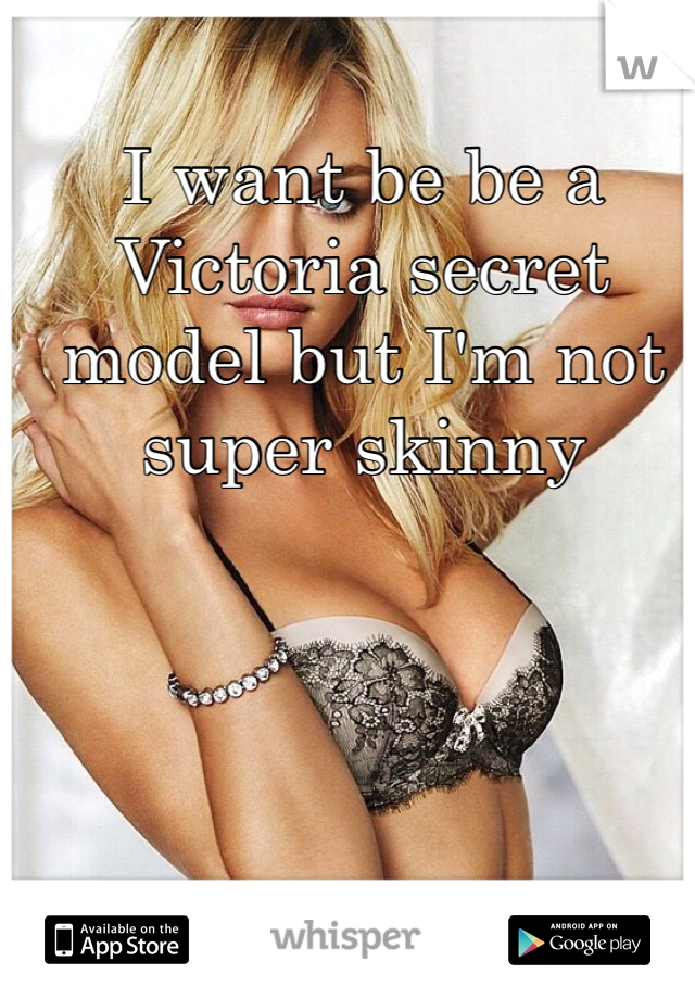 I want be be a Victoria secret model but I'm not super skinny