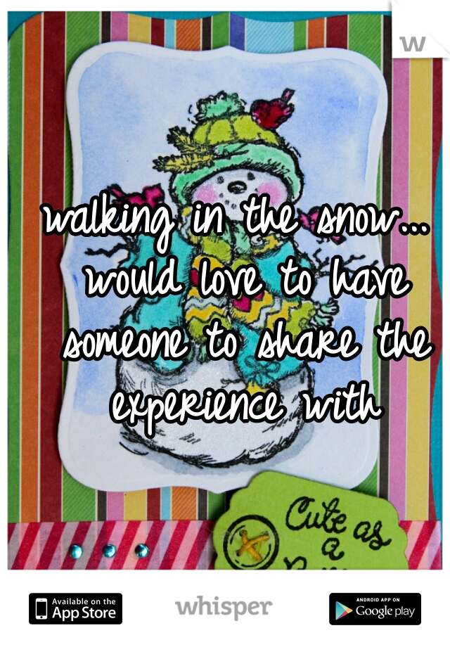 walking in the snow... would love to have someone to share the experience with