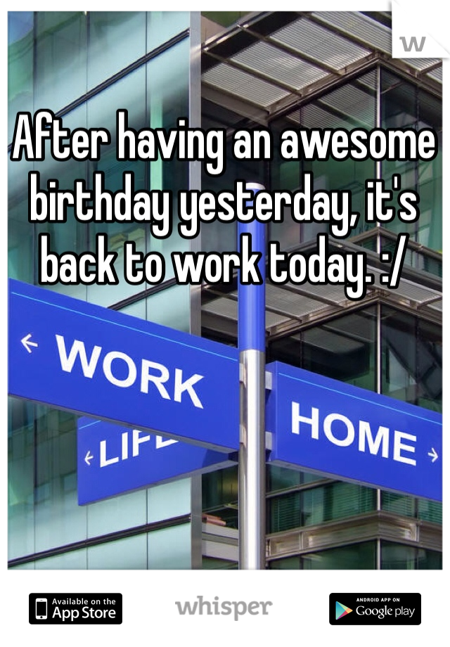 After having an awesome birthday yesterday, it's back to work today. :/