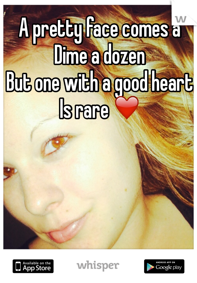 A pretty face comes a  Dime a dozen But one with a good heart Is rare ❤️