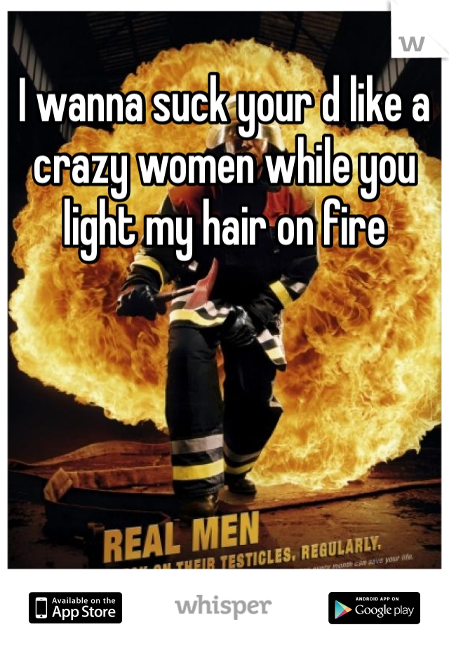I wanna suck your d like a crazy women while you light my hair on fire