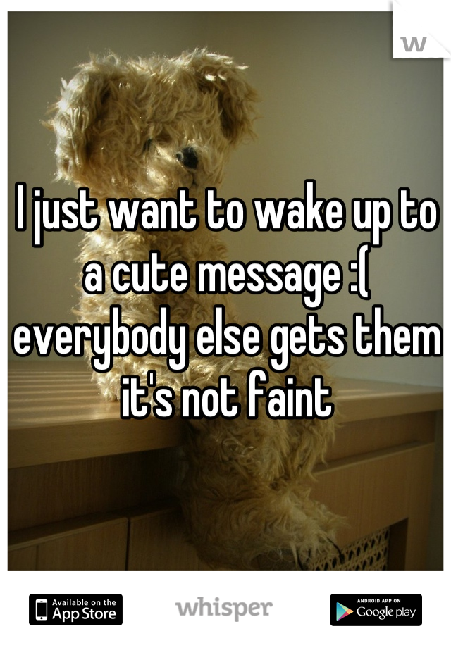 I just want to wake up to a cute message :( everybody else gets them it's not faint