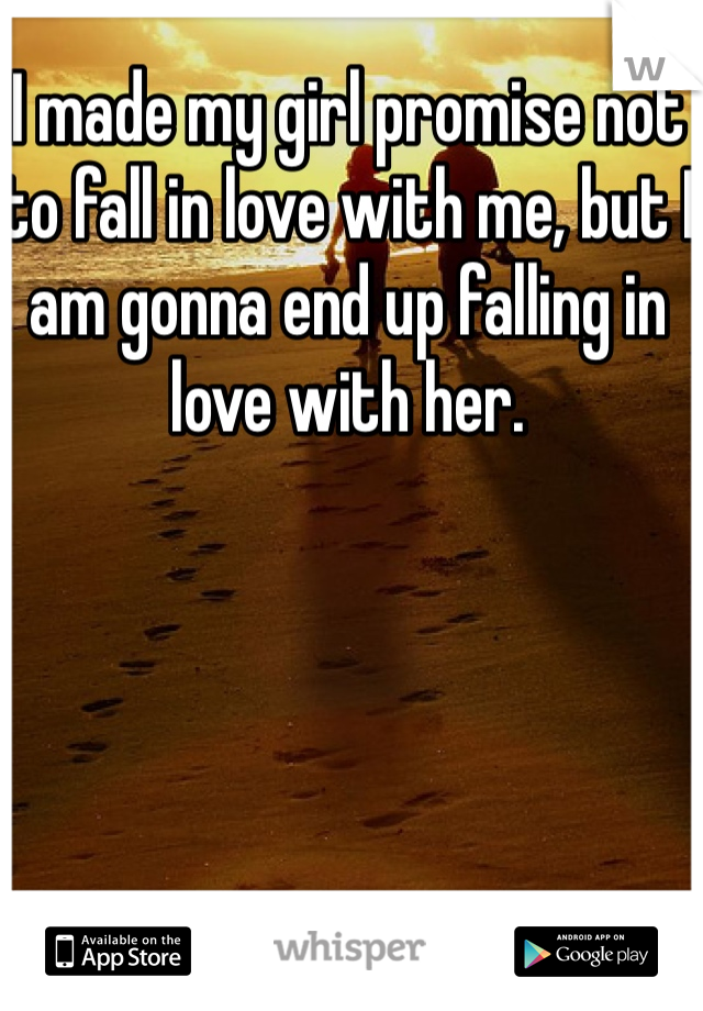 I made my girl promise not to fall in love with me, but I am gonna end up falling in love with her.