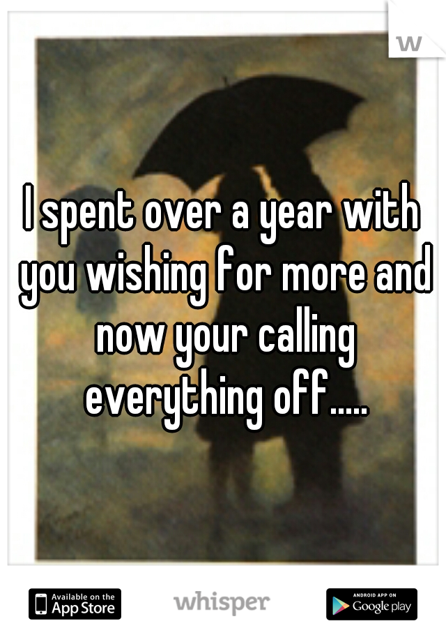I spent over a year with you wishing for more and now your calling everything off.....
