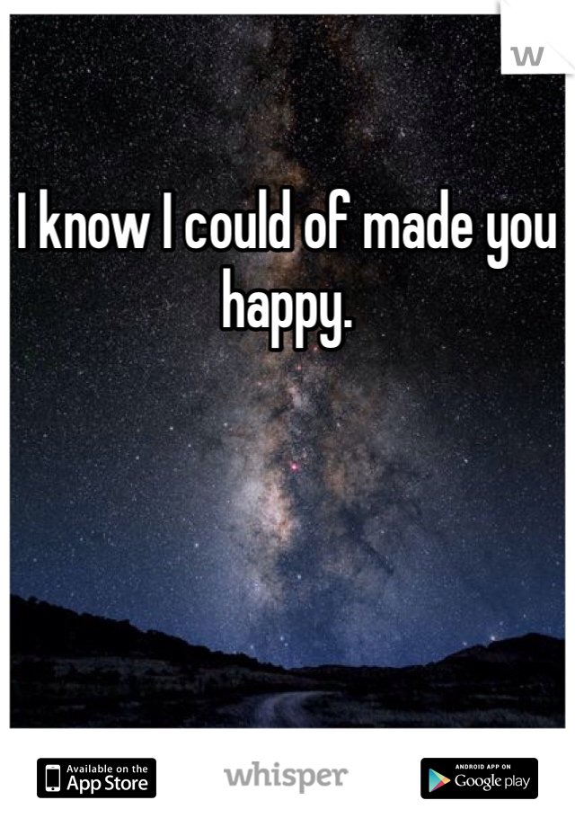 I know I could of made you happy.