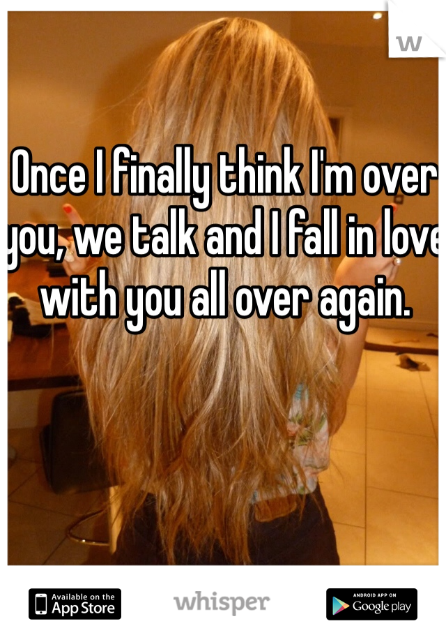 Once I finally think I'm over you, we talk and I fall in love with you all over again.