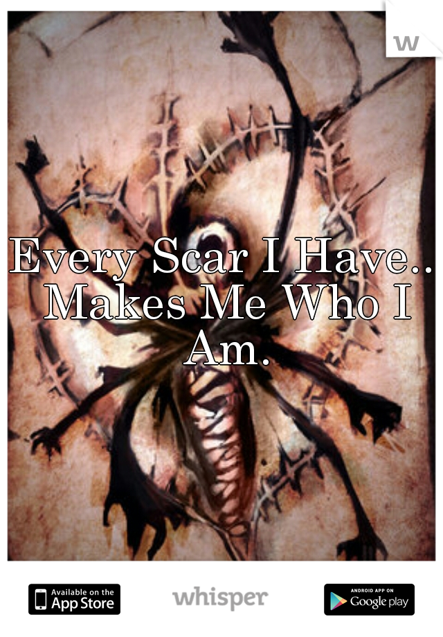 Every Scar I Have.. Makes Me Who I Am.