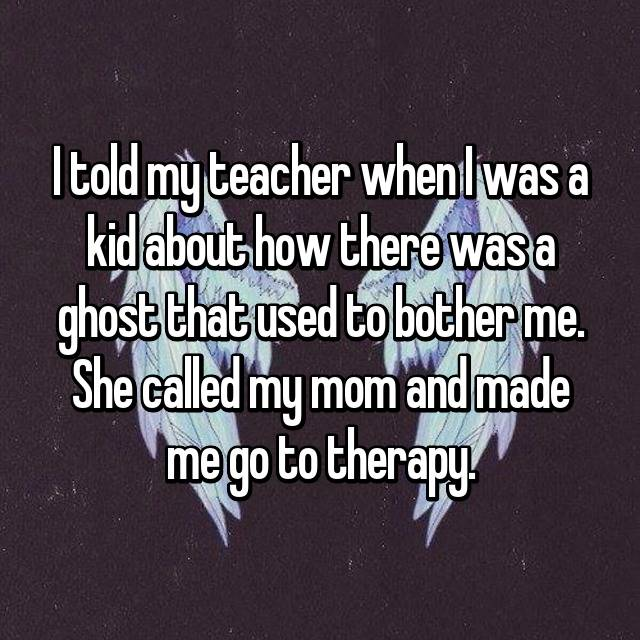 I told my teacher when I was a kid about how there was a ghost that used to bother me. She called my mom and made me go to therapy.