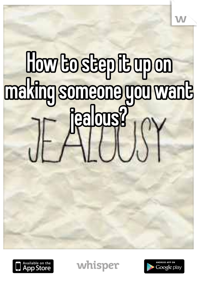 How to step it up on making someone you want jealous?