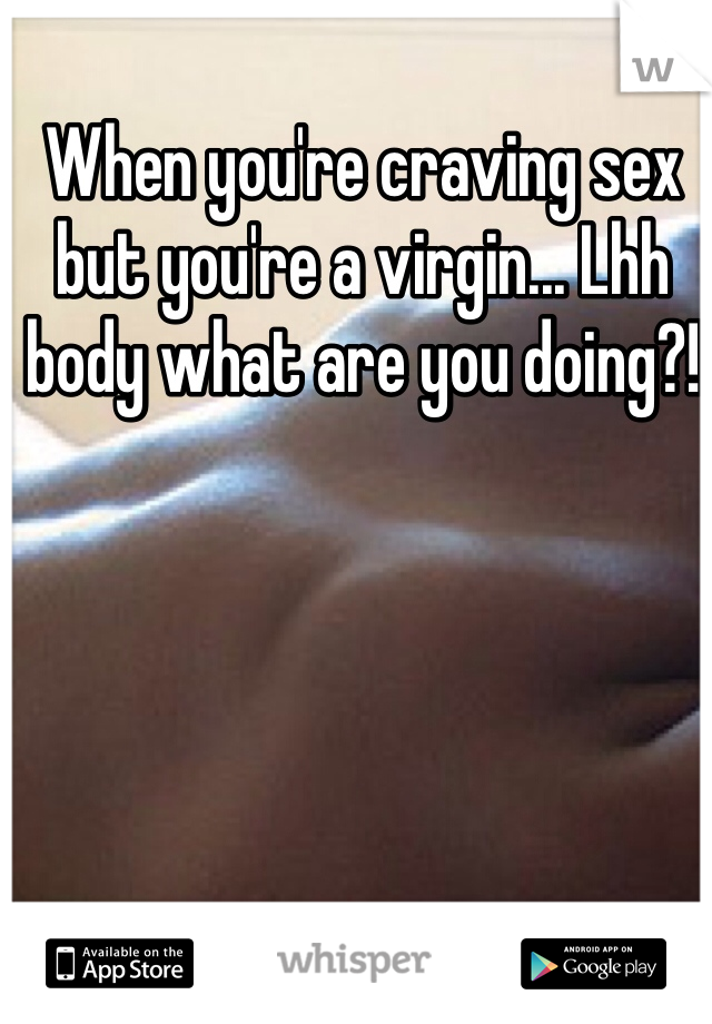 When you're craving sex but you're a virgin... Lhh body what are you doing?!