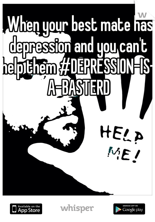 When your best mate has depression and you can't help them #DEPRESSION-IS-A-BASTERD