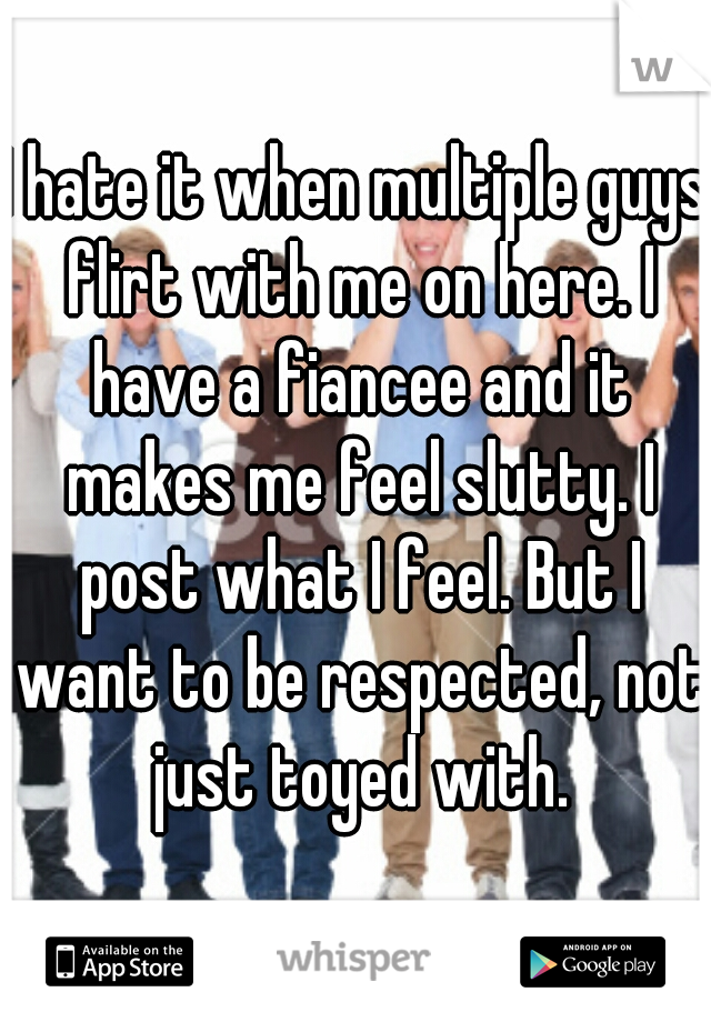 I hate it when multiple guys flirt with me on here. I have a fiancee and it makes me feel slutty. I post what I feel. But I want to be respected, not just toyed with.