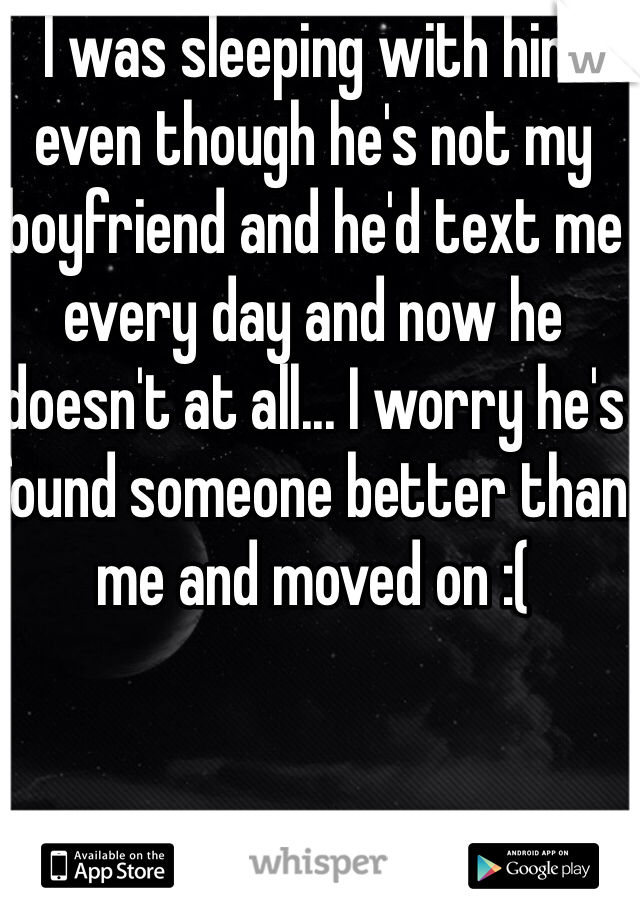 I was sleeping with him even though he's not my boyfriend and he'd text me every day and now he doesn't at all... I worry he's found someone better than me and moved on :(