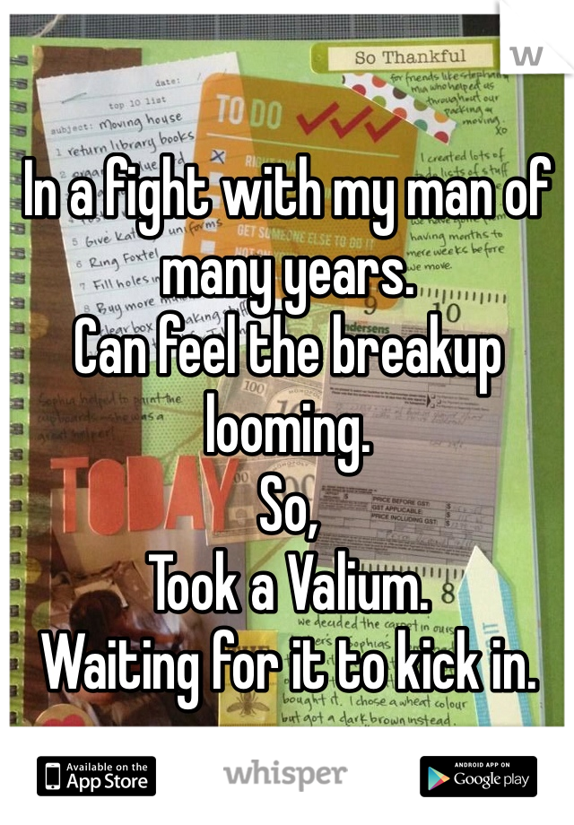 In a fight with my man of many years.  Can feel the breakup looming.  So, Took a Valium.  Waiting for it to kick in.