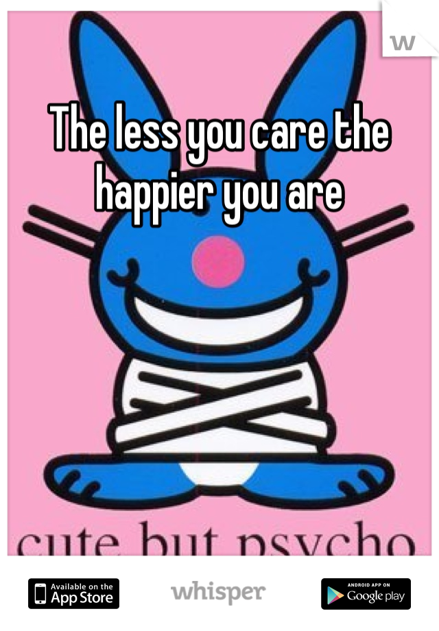 The less you care the happier you are