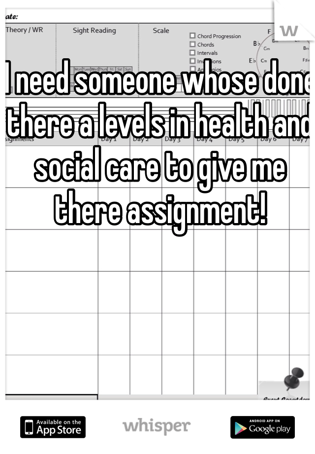 I need someone whose done there a levels in health and social care to give me there assignment!