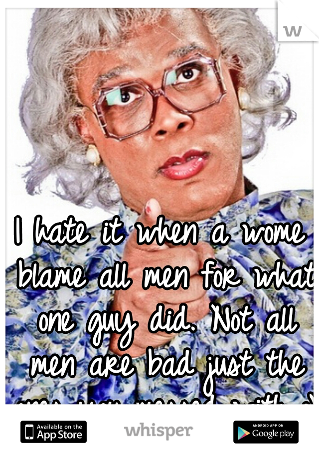 I hate it when a wome blame all men for what one guy did. Not all men are bad just the ones you messed with :)