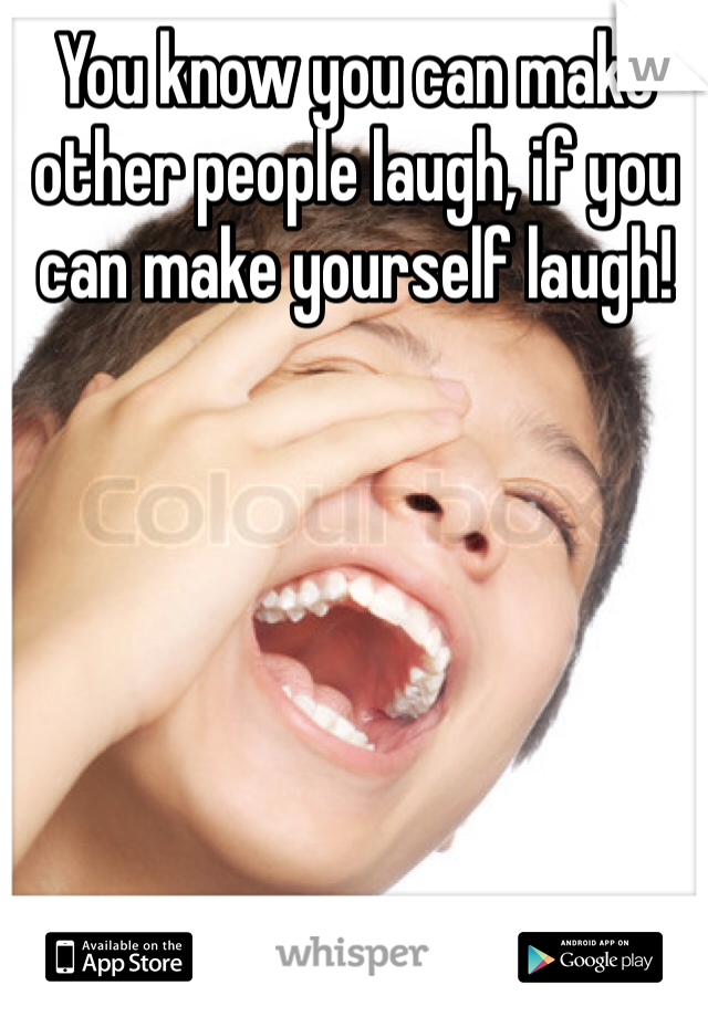You know you can make other people laugh, if you can make yourself laugh!