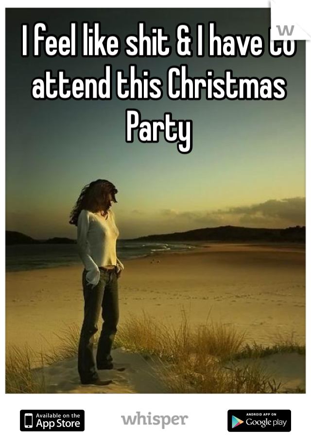 I feel like shit & I have to attend this Christmas Party