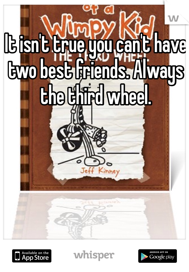 It isn't true you can't have two best friends. Always the third wheel.
