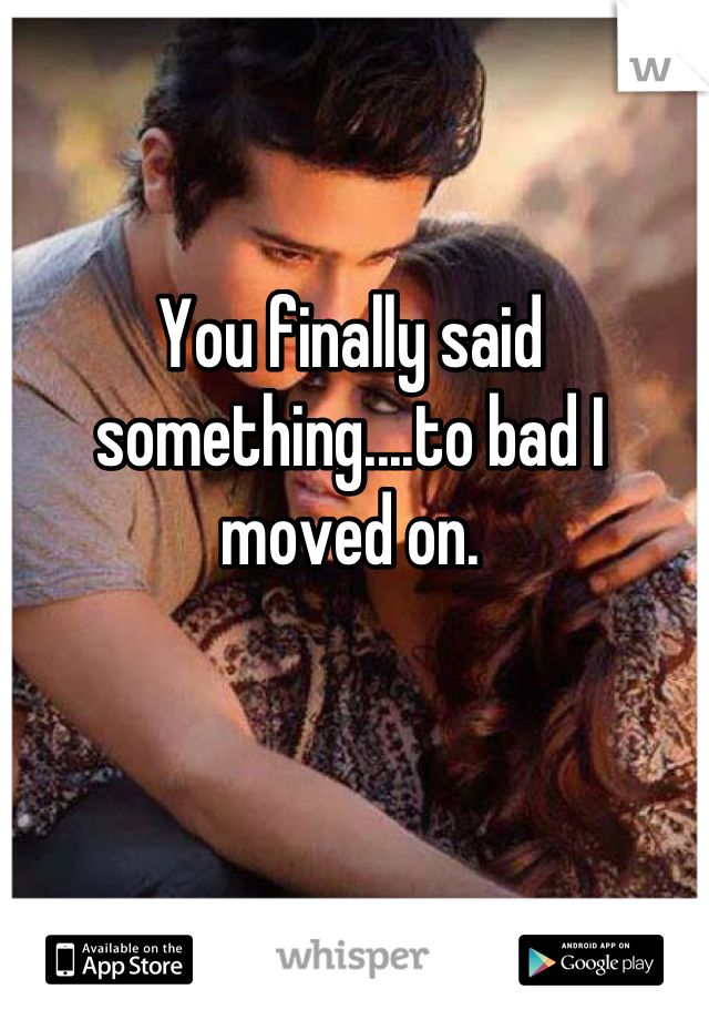 You finally said something....to bad I moved on.