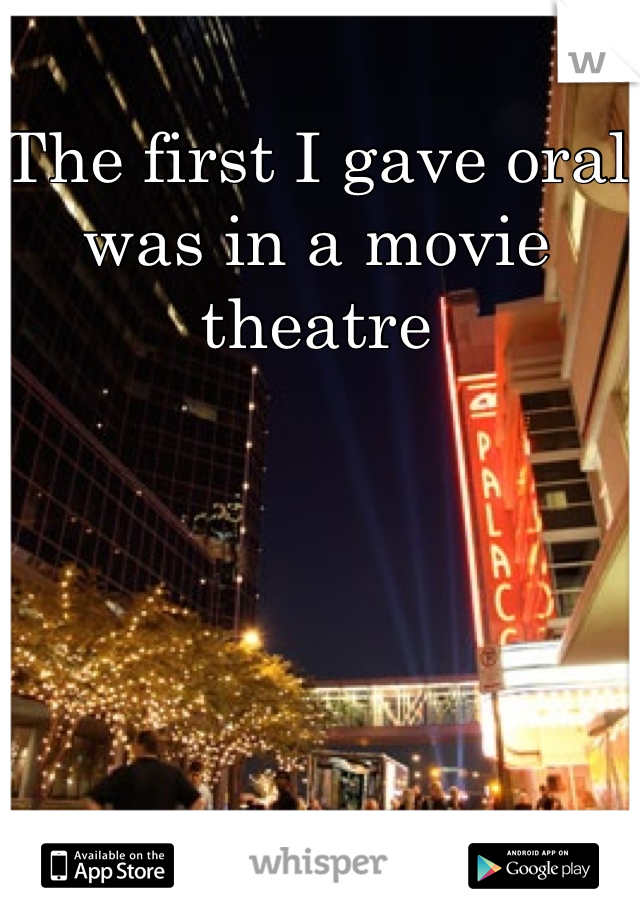 The first I gave oral was in a movie theatre
