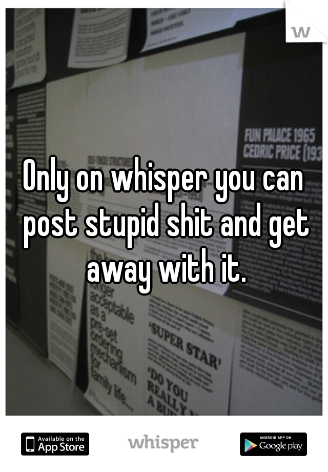 Only on whisper you can post stupid shit and get away with it.