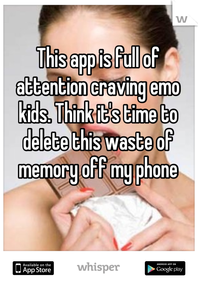 This app is full of attention craving emo kids. Think it's time to delete this waste of memory off my phone