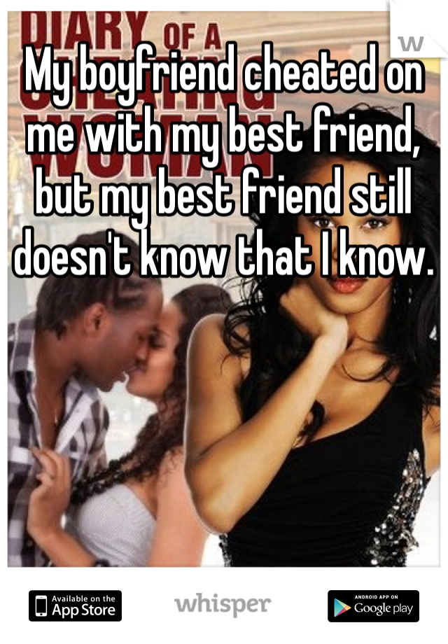 My boyfriend cheated on me with my best friend, but my best friend still doesn't know that I know.
