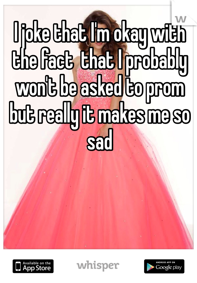 I joke that I'm okay with the fact  that I probably won't be asked to prom but really it makes me so sad