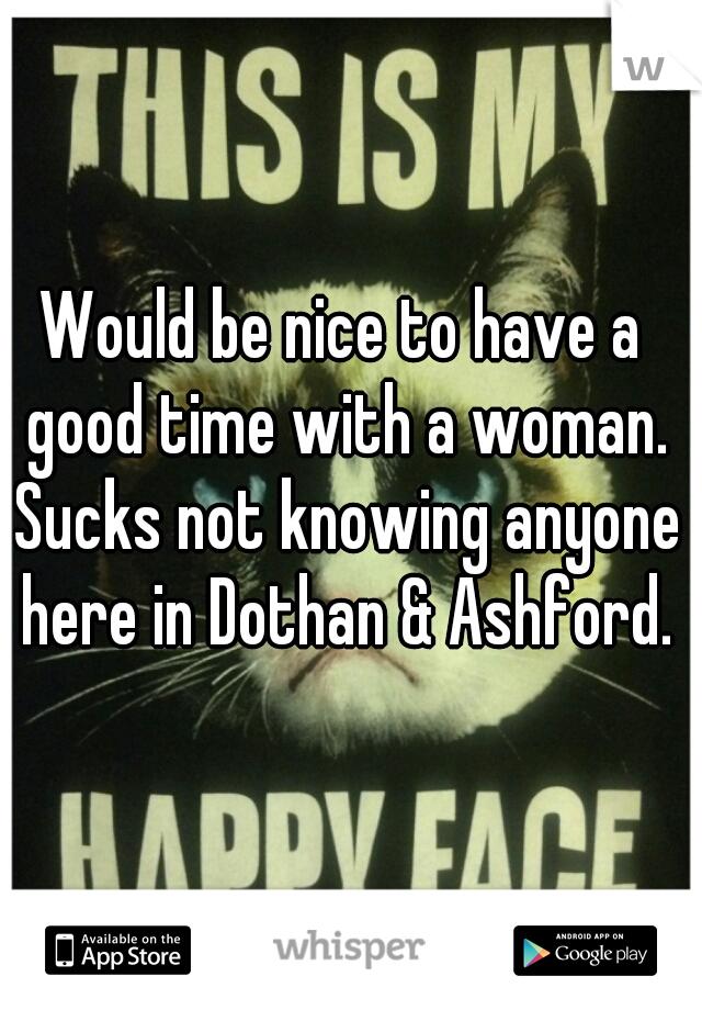 Would be nice to have a good time with a woman. Sucks not knowing anyone here in Dothan & Ashford.