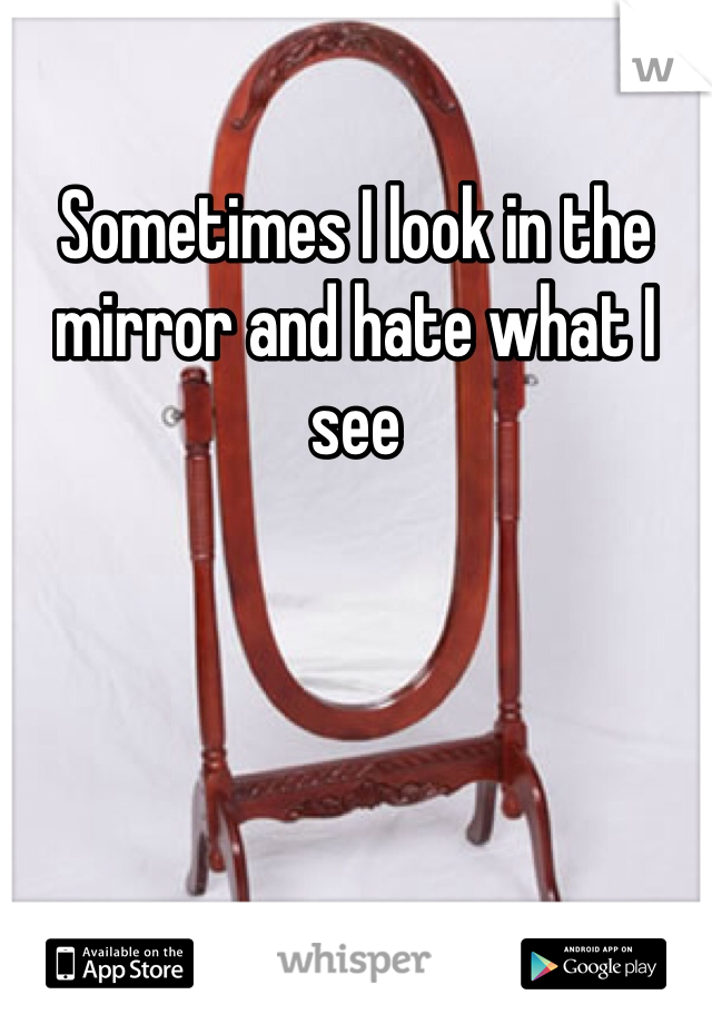 Sometimes I look in the mirror and hate what I see