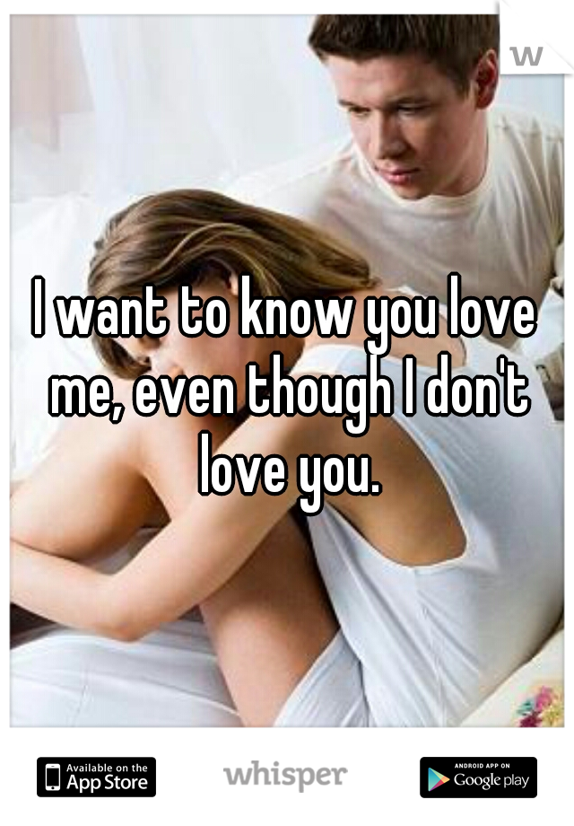 I want to know you love me, even though I don't love you.