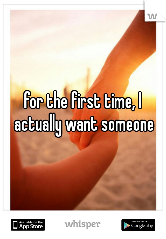 for the first time, I actually want someone