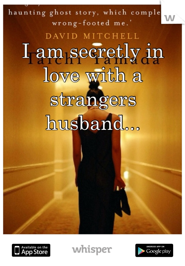 I am secretly in love with a strangers husband...