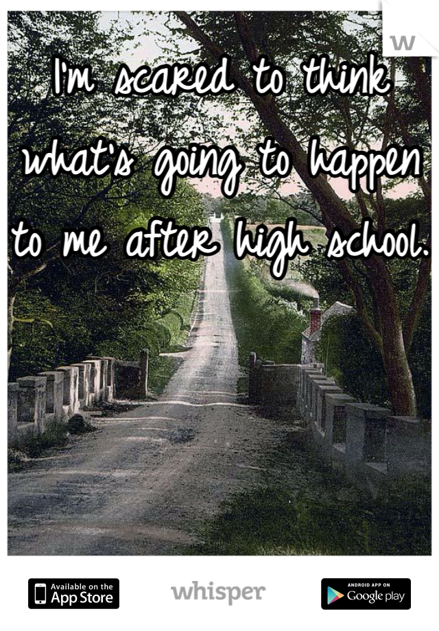 I'm scared to think what's going to happen to me after high school.