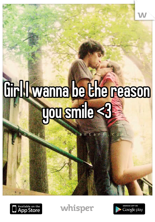 Girl I wanna be the reason you smile <3