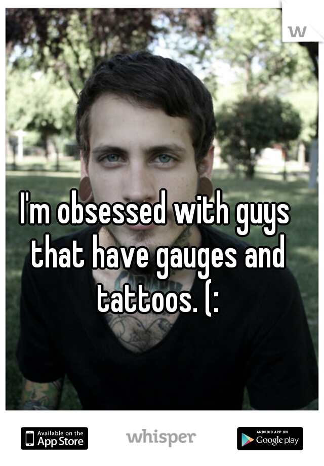 I'm obsessed with guys that have gauges and tattoos. (: